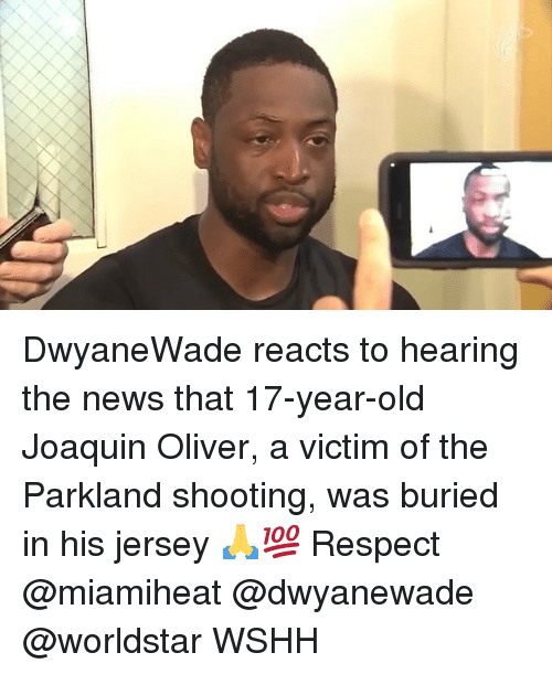 Memes, News, and Respect: DwyaneWade reacts to hearing the news that 17-year-old Joaquin Oliver, a victim of the Parkland shooting, was buried in his jersey 🙏💯 Respect @miamiheat @dwyanewade @worldstar WSHH