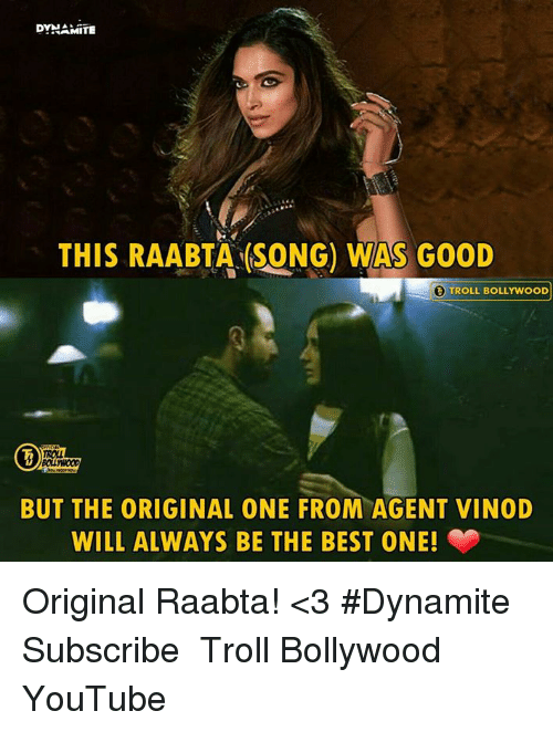 Memes, Troll, and youtube.com: DYHAMITE  THIS RAABTA (SONG) WAS GOOD  TROLL BOLLYWOOD  ROLL  BUT THE ORIGINAL ONE FROM AGENT VINOD  WILL ALWAYS BE THE BEST ONE! Original Raabta! <3  #Dynamite  Subscribe ♧ Troll Bollywood ♧ YouTube