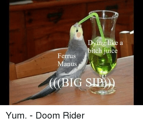 Bitch, Memes, and Sid: Dying like a  bitch juic  Ferrus  Manus  (((BIG SID) Yum. - Doom Rider
