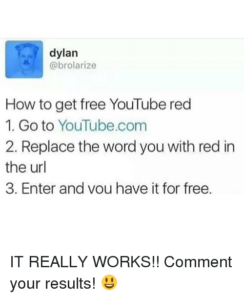 youtube.com, Work, and Free: dylan  @brolarize  How to get free YouTube red  1. Go to YouTube.com  2. Replace the word you with red in  the url  3. Enter and vou have it for free. IT REALLY WORKS!! Comment your results! 😃