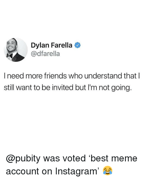 Friends, Instagram, and Meme: Dylan Farella  @dfarella  I need more friends who understand that l  still want to be invited but I'm not going. @pubity was voted 'best meme account on Instagram' 😂