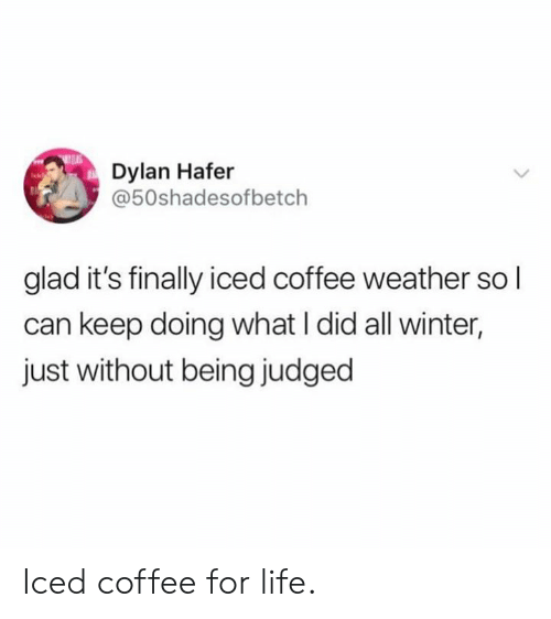 Dank, Life, and Winter: Dylan Hafer  @50shadesofbetch  glad it's finally iced coffee weather so l  can keep doing what I did all winter,  just without being judged Iced coffee for life.