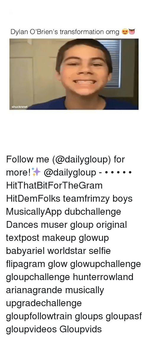 Dylan O'Brien, Memes, and Transformers: Dylan O'Brien's transformation omg Follow me (@dailygloup) for more!✨ @dailygloup - • • • • • HitThatBitForTheGram HitDemFolks teamfrimzy boys MusicallyApp dubchallenge Dances muser gloup original textpost makeup glowup babyariel worldstar selfie flipagram glow glowupchallenge gloupchallenge hunterrowland arianagrande musically upgradechallenge gloupfollowtrain gloups gloupasf gloupvideos Gloupvids