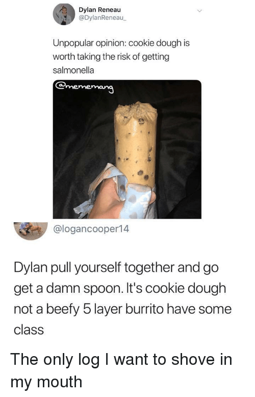 Spoon, Class, and Cookie: Dylan Reneau  @DylanReneau  Unpopular opinion: cookie dough is  worth taking the risk of getting  salmonella  @logancooper14  Dylan pull yourself together and go  get a damn spoon. It's cookie dough  not a beefy 5 layer burrito have some  class The only log I want to shove in my mouth