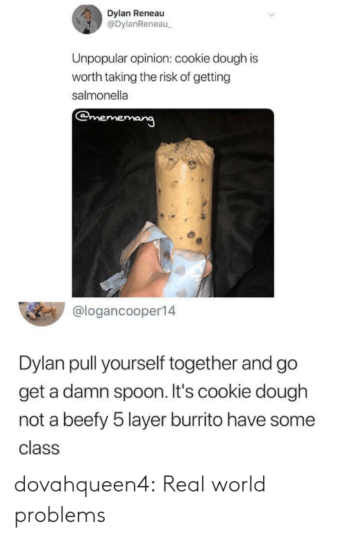 Tumblr, Blog, and World: Dylan Reneau  @DylanReneau  Unpopular opinion: cookie dough is  worth taking the risk of getting  salmonella  @logancooper14  Dylan pull yourself together and go  get a damn spoon. It's cookie dough  not a beefy 5 layer burrito have some  class dovahqueen4:  Real world problems