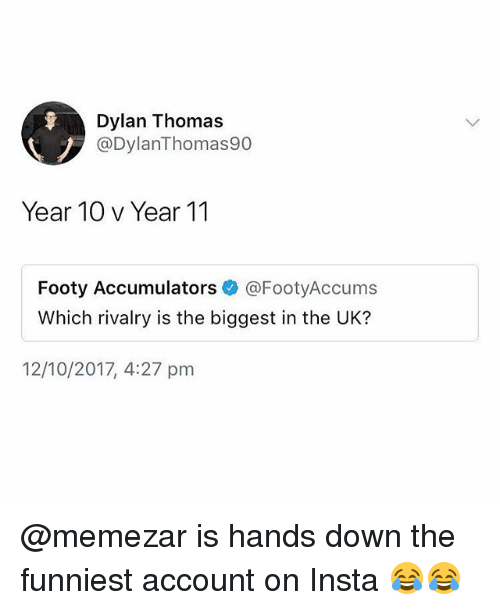 Memes, 🤖, and Thomas: Dylan Thomas  @DylanThomas90  Year 10 v Year 11  Footy Accumulators @FootyAccums  Which rivalry is the biggest in the UK?  12/10/2017, 4:27 pm @memezar is hands down the funniest account on Insta 😂😂