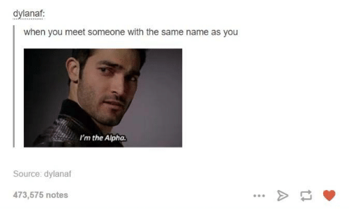 Dank, 🤖, and Alphas: dylanaf  when you meet someone with the same name as you  I'm the Alpha  Source: dylanaf  473,575 notes