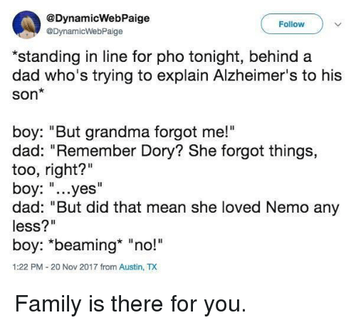 """Dad, Family, and Grandma: @DynamicWebPaige  @DynamicWebPaige  Follow  *standing in line for pho tonight, behind a  dad who's trying to explain Alzheimer's to his  Son*  boy: """"But grandma forgot me!""""  dad: """"Remember Dory? She forgot things,  too, right?""""  boy: """"...yes""""  dad: """"But did that mean she loved Nemo any  less?""""  boy: *beaming* """"no!  1:22 PM-20 Nov 2017 from Austin, TX Family is there for you."""