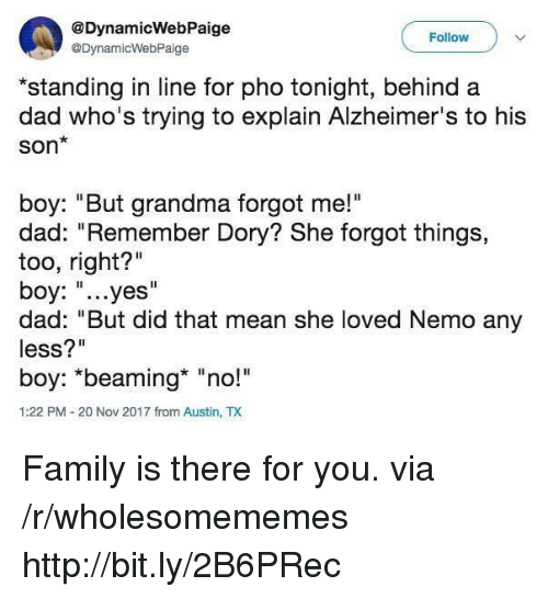 """Dad, Family, and Grandma: @DynamicWebPaige  @DynamicWebPaige  Follow  *standing in line for pho tonight, behind a  dad who's trying to explain Alzheimer's to his  Son*  boy: """"But grandma forgot me!""""  dad: """"Remember Dory? She forgot things,  too, right?""""  boy: """"...yes""""  dad: """"But did that mean she loved Nemo any  less?""""  boy: *beaming* """"no!  1:22 PM-20 Nov 2017 from Austin, TX Family is there for you. via /r/wholesomememes http://bit.ly/2B6PRec"""