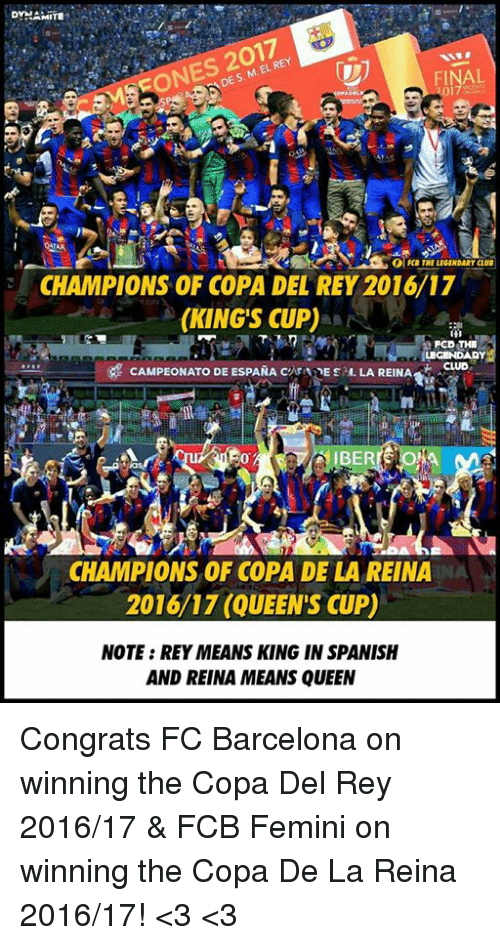Barcelona, Club, and Memes: DYNAMITE  DE M. k  s. EL OlFCBTHE LEGENDARY CLUB  CHAMPIONS OF COPA DEL REY 2016/17  (KINGS CUP)  FCD THE  CAMPEONATO DE ESPANA  CATINE sau. LA REINA  AACIUo  CHAMPIONS OF COPA DE LA REINA  2016/17 (QUEENS CUP)  NOTE: REYMEANSKING IN SPANISH  AND REINA MEANS QUEEN Congrats FC Barcelona on winning the Copa Del Rey 2016/17 & FCB Femini on winning the Copa De La Reina 2016/17! <3 <3