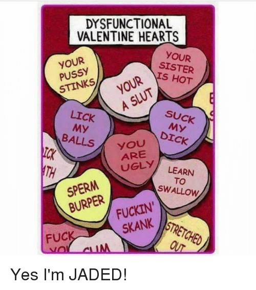 Memes, 🤖, And Jade: DYSFUNCTIONAL VALENTINE HEARTS YOUR YOUR SISTER HOT  Pussy STINKS