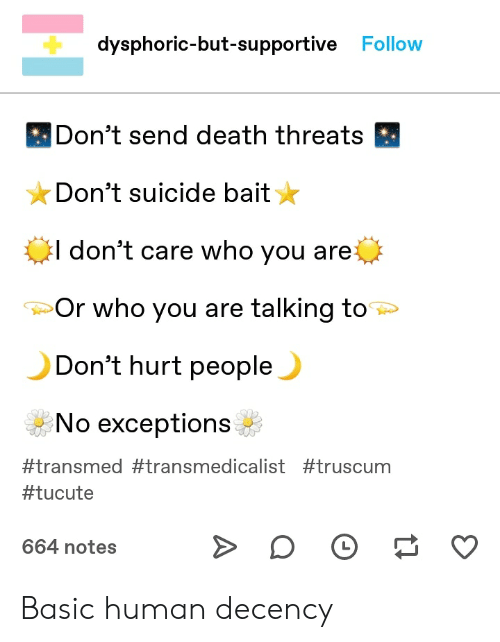 Tumblr, Death, and Suicide: dysphoric-but-supportive Follow  Don't send death threats  Don't suicide bait  I don't care who you are  Or who you are talking to  Don't hurt people  No exceptions  #transmed #transmedicalist #truscum  #tucute  664 notes Basic human decency