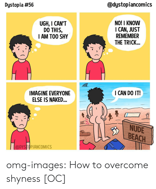 Omg, Tumblr, and Beach: @dystopiancomics  Dystopia #56  UGH, I CAN'T  DO THIS,  AM TOO SHY  NO! I KNOW  I CAN, JUST  REMEMBER  THE TRICK...  I CAN DO IT!  IMAGINE EVERYONE  ELSE IS NAKED  NUDE  BEACH  DYSTOPIANCOMICS omg-images:  How to overcome shyness [OC]