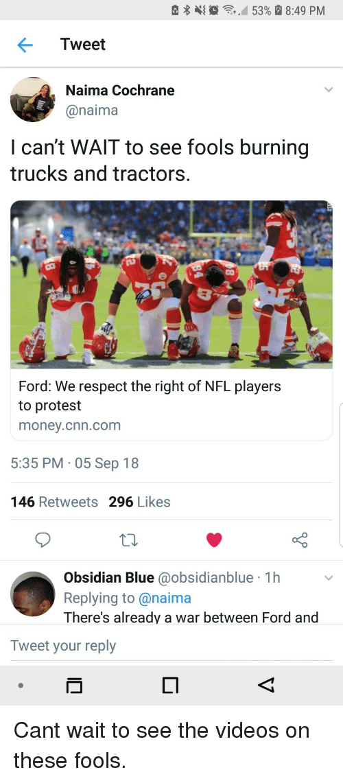 cnn.com, Money, and Nfl: e  ,10  ,M 53% a 8:49 PM  Tweet  Naima Cochrane  @naima  I can't WAlT to see fools burning  trucks and tractors.  Ford: We respect the right of NFL players  to protest  money.cnn.com  5:35 PM 05 Sep 18  146 Retweets 296 Likes  Obsidian Blue @obsidianblue 1h  Replying to@naima  There's already a war between Ford and  Tweet your reply Cant wait to see the videos on these fools.