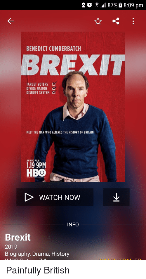 Hbo, Marvel Comics, and Target: e  .11 87%  8:09 pm  BENEDICT CUMBERBATCH  BREXIT  TARGET VOTERS  DIVIDE NATION  DISRUPT SYSTEM  MEET THE MAN WHO ALTERED THE HISTORY OF BRITAIN  AN HBO FILM  1.19 9PM  HBO  WATCH NOW  INFO  Brexit  2019  Biography, Drama, History