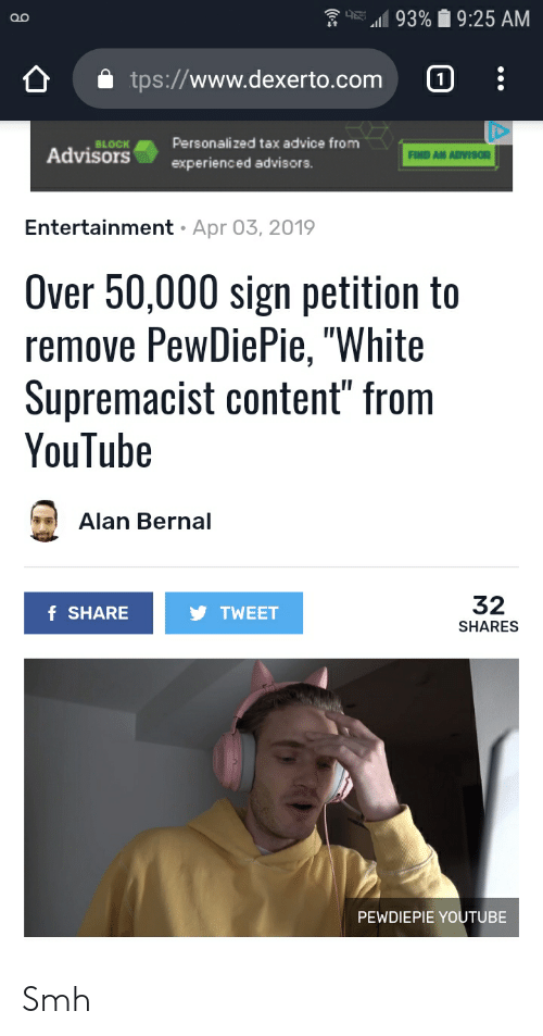 """Advice, Smh, and youtube.com: E-11 93%  9:25 AM  tps://www.dexerto.com  O  Personalized tax advice from  experienced advisors.  BLOCK  Advisors  FIND AN ADVISOR  Entertainment  Apr 03, 2019  Over 50,000 sign petition to  remove PewDiePie, """"White  Supremacist content"""" from  YouTube  Alan Bernal  32  SHARES  f SHARE  TWEET  PEWDIEPIE YOUTUBE Smh"""