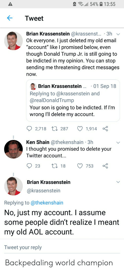 "Donald Trump, Ken, and Twitter: e .111 54% 13.55  Tweet  Brian Krassenstein @krassenst... 3h  Ok everyone. I just deleted my old email  ""account"" like I promised below, even  though Donald Trump Jr. is still going to  be indicted in my opinion. You can stop  sending me threatening direct messages  now  01 Sep 18  Brian Krassenstein..  Replying to @krassenstein and  @realDonaldTrump  Your son is going to be indicted. If l'm  wrong I'll delete my account.  2,718 287 1,914 ç  Ken Shain @thekenshain 3h  I thought you promised to delete your  Twitter account..  23t18 753  Brian Krassenstein  @krassenstein  Replying to @thekenshain  No, just my account. I assume  some people didn't realize I meant  my old AOL account  Tweet your reply Backpedaling world champion"
