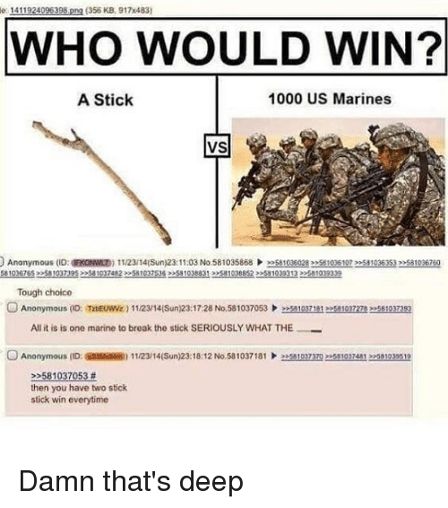 Memes, Anonymous, and Break: e 1411924096398,png (356 KB, 917x483)  WHO WOULD WIN?  A Stick  1000 US Marines  VS  Anonymous (ID: a ON ND) 1 1/23/14(Sun)23: 11:03 No.58 1035868 )>>s81036028mse 1036 107 >2581036353,メ81036760  581036765 258103739522581997482581037365810388312581038852 2551039313 22581099339  Tough choice  OAnonymous (D: TabEUW) 1123/14(Sun)23:17:28 No.581037053581037115810372783581037393  All it is is one marine to break the stick SERIOUSLY WHAT THE  Anonymous (ID  @ssism) 1 1/23/ 14(Sun)23: 18:12 No. 58 1037 181  ǐ1037m  81037481 >>M1039519  2581037053 #  then you have two stick  stick win everytime Damn that's deep