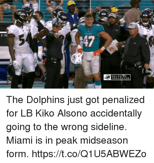 Football, Nfl, and Sports: E 38  DOLPHINS  PRESEASO N The Dolphins just got penalized for LB Kiko Alsono accidentally going to the wrong sideline.   Miami is in peak midseason form. https://t.co/Q1U5ABWEZo