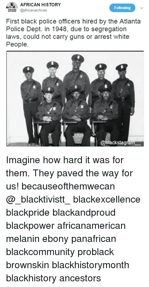 Blackhistory, Guns, and Memes: E AFRICAN HISTORY  africanarchives  Following  First black police officers hired by the Atlanta  Police Dept. in 1948, due to segregation  laws, could not carry guns or arrest white  People  @blackstagram Imagine how hard it was for them. They paved the way for us! becauseofthemwecan @_blacktivistt_ blackexcellence blackpride blackandproud blackpower africanamerican melanin ebony panafrican blackcommunity problack brownskin blackhistorymonth blackhistory ancestors