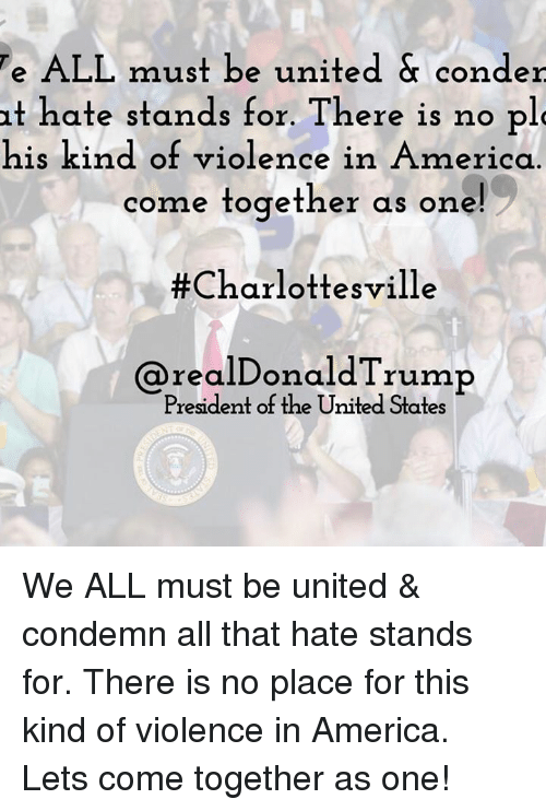 America, United, and All That: e  ALL must be united & conder  it hate stands for. There is no pl  his kind of violence in America  come together as one  #Charlottesville  @realDonaldTrump  President of the United States We ALL must be united & condemn all that hate stands for. There is no place for this kind of violence in America. Lets come together as one!