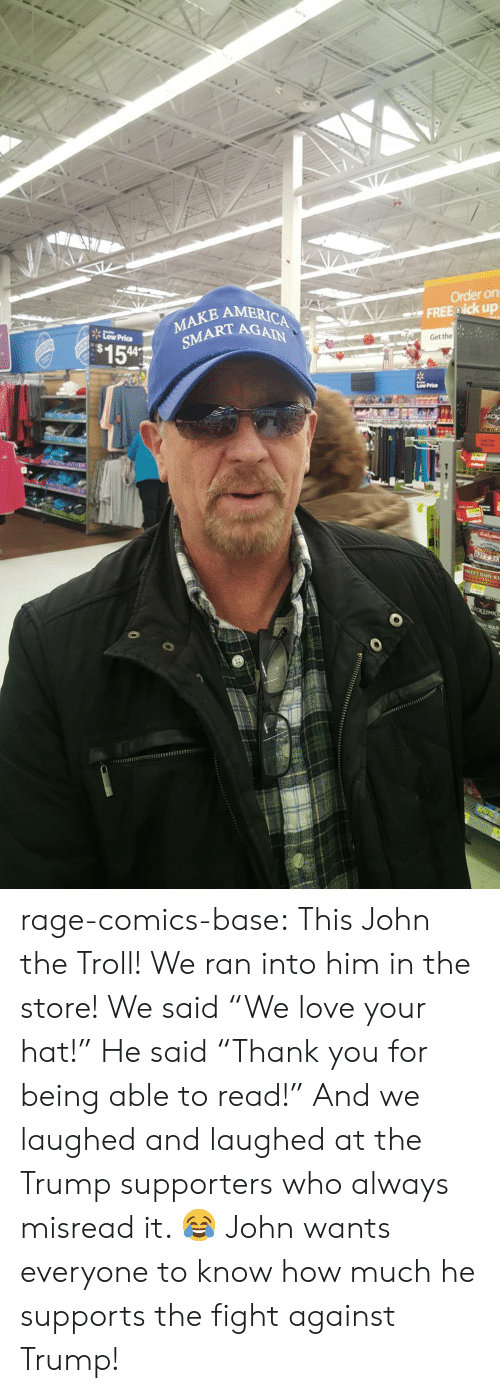 "Love, Troll, and Tumblr: E AMERIC  Order on  FREE ick up  Low Price  MAKE  154  SMART AGC  Get the  5%EET BABY RA rage-comics-base:  This John the Troll! We ran into him in the store! We said ""We love your hat!"" He said ""Thank you for being able to read!"" And we laughed and laughed at the Trump supporters who always misread it. 😂 John wants everyone to know how much he supports the fight against Trump!"