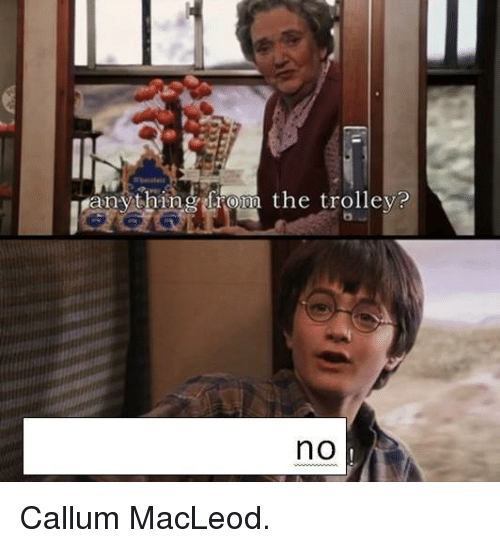 Dank Memes, Trolley, and  Trolleys: e  anything from the trolley?  no Callum MacLeod.