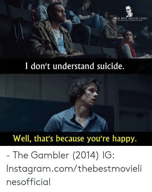 Instagram, Memes, and Best: E BEST MOVIE LINES  I don't understand suicide.  Well, that's because you're happy. - The Gambler (2014)  IG: Instagram.com/thebestmovielinesofficial