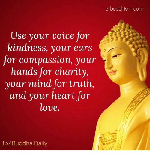 Love, Memes, and Buddha: e-buddhism com  Use your voice for  kindness, your ears  for compassion, your  hands for charity,  your mind for truth,  and your heart for  love.  fb/Buddha Daily