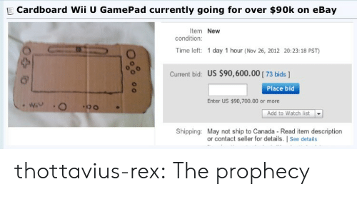 eBay, Target, and Tumblr: E Cardboard Wii U GamePad currently going for over $90k on eBay  Item New  condition  Time left: 1 day 1 hour (Nov 26, 2012 20:23:18 PST)  Current bid: US $90,600.00 73 bids ]  Place bid  Enter US $90,700.00 or more  Add to Watch list  Shipping: May not ship to Canada - Read item description  or contact seller for details. | See details thottavius-rex:  The prophecy