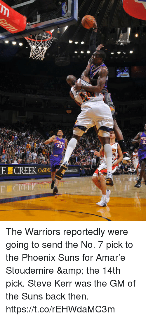 Memes, Phoenix Suns, and Phoenix: E CREEK CASING The Warriors reportedly were going to send the No. 7 pick to the Phoenix Suns for Amar'e Stoudemire & the 14th pick. Steve Kerr was the GM of the Suns back then. https://t.co/rEHWdaMC3m