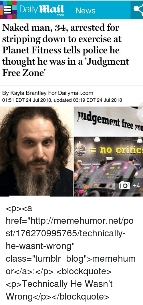 "News, Police, and Tumblr: E Daily Mail News  com  Naked man, 34, arrested for  stripping down to exercise at  Planet Fitness tells police he  thought he was in a 'Judgment  Free Zone'  By Kayla Brantley For Dailymail.com  01:51 EDT 24 Jul 2018, updated 03:19 EDT 24 Jul 2018  pudgement free ?m  no critic  l O <p><a href=""http://memehumor.net/post/176270995765/technically-he-wasnt-wrong"" class=""tumblr_blog"">memehumor</a>:</p>  <blockquote><p>Technically He Wasn't Wrong</p></blockquote>"