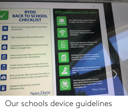 """Google, Lol, and Music: e de la Baie Acad  11  BYOD  BACK TO SCHOOL  CHECKLIST  BYOD guidelines are no LOL matter  Use a fully charged, approved laptop  or tablet with at least a 7"""" screen  Make sure your laptop/tablet meets BYCD  specifications  Device must be connected to  school wifi at all times during the  school day  Fully charge your device before school  Device with Windows software must  have NDA-approved anti-virus  software installed  During the first week of school, set up class  folders in Google drive  Have a way to print files at home or find  time to print in the school library  Printing to school printers must be  done through a school-owned device  in the library or designated area  Create a music playlist(s) at least 45 min in  length and have a pair of working ear buds  Avoid damage to your device by not  placing it on the floor or in oversized  bins  Back up photos, files and important data to  an external drive or online storage service  Tech free zones include common  areas such as lunch, passing periods  between classes, bathrooms, chapel,  assemblies, etc.  Update/install antivirus software  (Windows only)  Notre Dame  Notre,Dame  71111  CE Our schools device guidelines"""