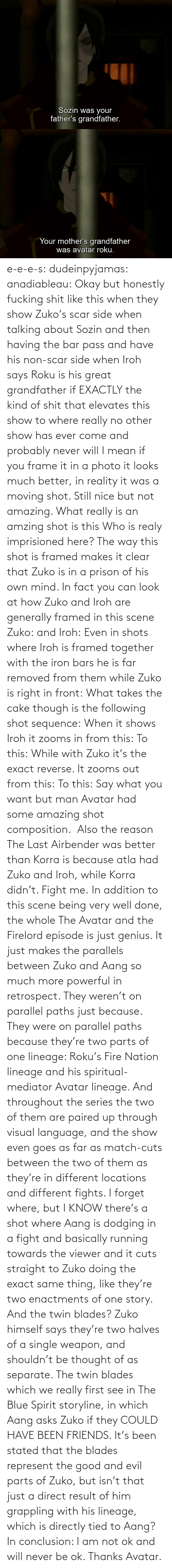 Fire, Friends, and Target: e-e-e-s: dudeinpyjamas:   anadiableau: Okay but honestly fucking shit like this when they show Zuko's scar side when talking about Sozin and then having the bar pass and have his non-scar side when Iroh says Roku is his great grandfather if EXACTLY the kind of shit that elevates this show to where really no other show has ever come and probably never will I mean if you frame it in a photo it looks much better, in reality it was a moving shot. Still nice but not amazing. What really is an amzing shot is this Who is realy imprisioned here? The way this shot is framed makes it clear that Zuko is in a prison of his own mind. In fact you can look at how Zuko and Iroh are generally framed in this scene Zuko: and Iroh: Even in shots where Iroh is framed together with the iron bars he is far removed from them while Zuko is right in front:  What takes the cake though is the following shot sequence: When it shows Iroh it zooms in from this: To this: While with Zuko it's the exact reverse. It zooms out from this: To this: Say what you want but man Avatar had some amazing shot composition.   Also the reason The Last Airbender was better than Korra is because atla had Zuko and Iroh, while Korra didn't. Fight me.    In addition to this scene being very well done, the whole The Avatar and the Firelord episode is just genius.  It just makes the parallels between Zuko and Aang so much more powerful in retrospect.  They weren't on parallel paths just because.  They were on parallel paths because they're two parts of one lineage: Roku's Fire Nation lineage and his spiritual-mediator Avatar lineage.  And throughout the series the two of them are paired up through visual language, and the show even goes as far as match-cuts between the two of them as they're in different locations and different fights.  I forget where, but I KNOW there's a shot where Aang is dodging in a fight and basically running towards the viewer and it cuts straight to Zuko doing the exact same thing, like they're two enactments of one story.   And the twin blades?  Zuko himself says they're two halves of a single weapon, and shouldn't be thought of as separate.  The twin blades which we really first see in The Blue Spirit storyline, in which Aang asks Zuko if they COULD HAVE BEEN FRIENDS.  It's been stated that the blades represent the good and evil parts of Zuko, but isn't that just a direct result of him grappling with his lineage, which is directly tied to Aang? In conclusion: I am not ok and will never be ok.  Thanks Avatar.