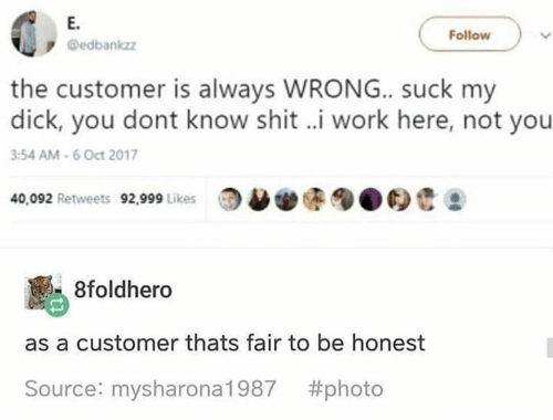 Funny, Shit, and Suck My Dick: E.  edbankzz  Follow  the customer is always WRONG.. suck my  dick, you dont know shit ..i work here, not you  3:54 AM-6 Oct 2017  40,092 Retweets 2999 Likes00  8foldhero  as a customer thats fair to be honest  Source: mysharona1987