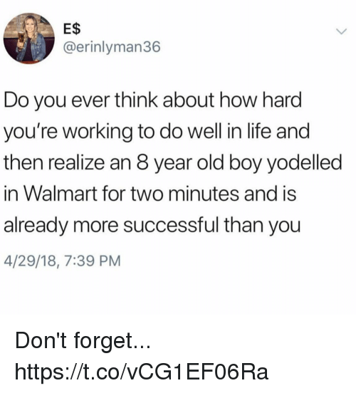Funny, Life, and Walmart: E$  @erinlyman36  Do you ever think about how hard  you're working to do well in life and  then realize an 8 year old boy yodelled  in Walmart for two minutes and is  already more successful than you  4/29/18, 7:39 PM Don't forget... https://t.co/vCG1EF06Ra