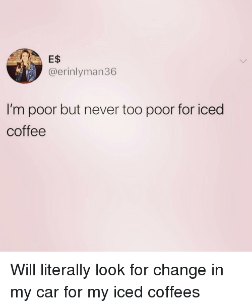 Coffee, Girl Memes, and Change: E$  @erinlyman36  I'm poor but never too poor for iced  coffee Will literally look for change in my car for my iced coffees