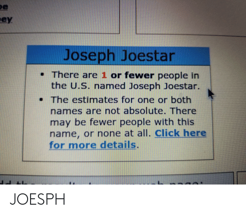 Click, One, and May: e  ey  Joseph Joestar  There are 1 or fewer people in  the U.S. named Joseph Joestar.  The estimates for one or both  names are not absolute. There  may be fewer people with this  name, or none at all. click here  for more details. JOESPH