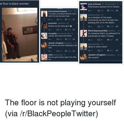 Asian, Blackpeopletwitter, and Community: e floor is black women  poly princess+ @alckamalani-1h  Polynesians passes him to Asians  わ4  @shannonykim 1h  118 1100  EatLatinasWithAdobo @TVE... 3h  I'm pretty sure Black Women don't  want his ass anyway Imao  as a member of the asian  わ14 다393 4,035  community we don't accept this  passing this on to the aliens  yourmuse. @hellOnicci 2h  Neither do the white girls  다 136  1,178  h4 166 1,913  not gabby @moosethetuxedo 1h  Latinas dont want him either  Blind Depressed Bat @lmPink... 1h v  As someone that's so awkward I'm  practically an alien, I'll pass  わ5  182  1.797-  1397947  Jóseok's Kingdom @daddyho.... 1h  My Natives are also stepping to the  side  @shannonykim 1h  damn it. who's next?  わ3 다134 1,265  17 38 403  saffa @BiebsftZayn 1h  Browns girls kindly reject the offer  too  Jóseok's Kingdom @daddyho... 1h  His cousin? <p>The floor is not playing yourself (via /r/BlackPeopleTwitter)</p>