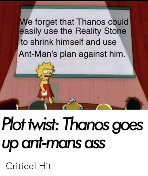 Ass, Dank Memes, and Reality: e forget that Thanos could  easily use the Reality Stone  to shrink himself and use  Ant-Man's plan against him  Plot twist: Thanos goes  Up an-mans ass Critical Hit