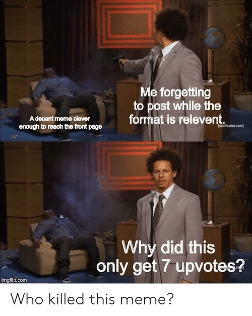 Meme, Dank Memes, and Page: e forgetting  to post while the  format is relevent.  A decent meme clever  enough to reach the front page  Why did this  only get 7 upvotes?  imgfip.com Who killed this meme?