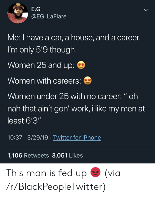 """Blackpeopletwitter, Iphone, and Twitter: E.G  @EG_LaFlare  Me: I nave a car, a nouse, and a career.  I'm only 5'9 though  Women 25 and up:  Women with careers:  Women under 25 with no career: oh  nah that ain't gon' work, i like my men at  least 6'3""""  10:37 3/29/19 Twitter for iPhone  1,106 Retweets 3,051 Likes This man is fed up 😡 (via /r/BlackPeopleTwitter)"""