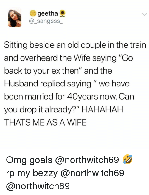 """Funny, Goals, and Omg: e) geetha  @_sangsss  Sitting beside an old couple in the train  and overheard the Wife saying """"Go  back to your ex then"""" and the  Husband replied saying"""" we have  been married for 40years now. Can  you drop it already?"""" HAHAHAH  THATS ME AS A WIFE Omg goals @northwitch69 🤣 rp my bezzy @northwitch69 @northwitch69"""