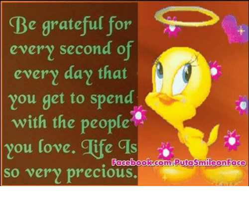 Facebook, Love, and Memes: e grateful for  S  every second of  every day that  you get to spend  with the people  You love. Tife CIS  Facebook.com so very precious  mile on Face