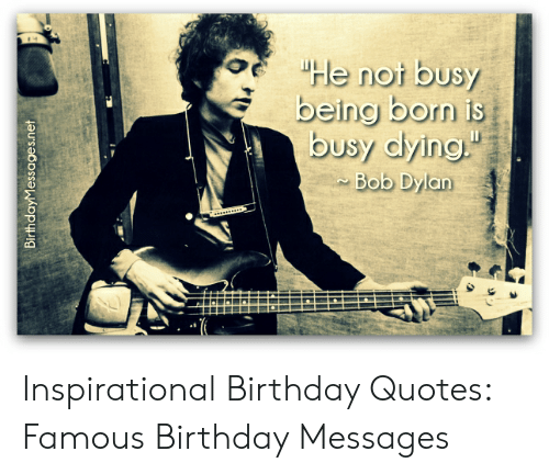 Birthday Bob Dylan And Quotes E He Not Busy Being Born Is