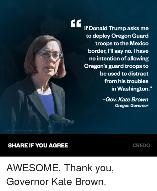 """Donald Trump, Memes, and Thank You: E If Donald Trump asks me  to deploy Oregon Guard  troops to the Mexico  border, I'll say no. I have  no intention of allowing  Oregon's guard troops to  be used to distract  from his troubles  in Washington.""""  -Gov. Kate Brown  Oregon Governor  SHARE IF YOU AGREE  CREDO AWESOME. Thank you, Governor Kate Brown."""