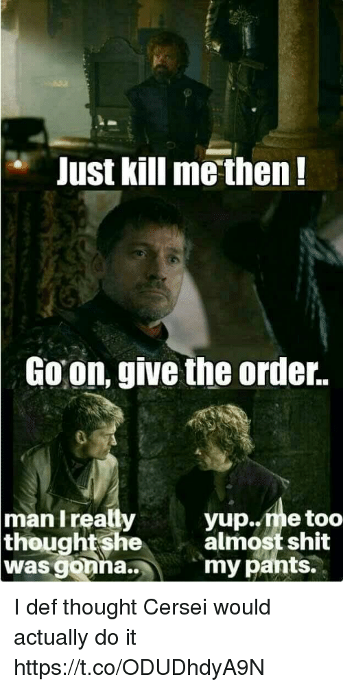Memes, Shit, and Thought: e Just kill me then!  Goon, give the order.  man Ireally  yup..me too  almost shit  my pants.  thoughtshe  was gonna.. I def thought Cersei would actually do it https://t.co/ODUDhdyA9N