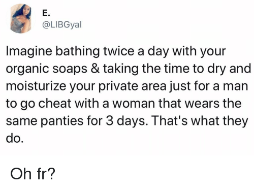 Memes, Time, and 🤖: E.  @LIBGyal  Imagine bathing twice a day with your  organic soaps & taking the time to dry and  moisturize your private area just for a man  to go cheat with a woman that wears the  same panties for 3 days. That's what they  do Oh fr?