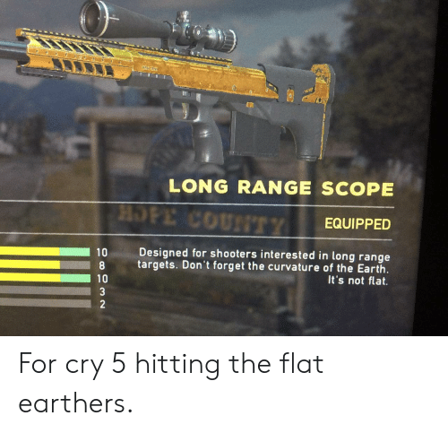 Shooters, Earth, and Hope: * e  LONG RANGE SCOPE  HOPE COUNTTY  EQUIPPED  Designed for shooters interested in long range  10  targets. Don't forget the curvature of the Earth  It's not flat.  10  3  2 For cry 5 hitting the flat earthers.