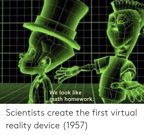 Virtual Reality, Homework, and Reality: e look like  ath homework. Scientists create the first virtual reality device (1957)